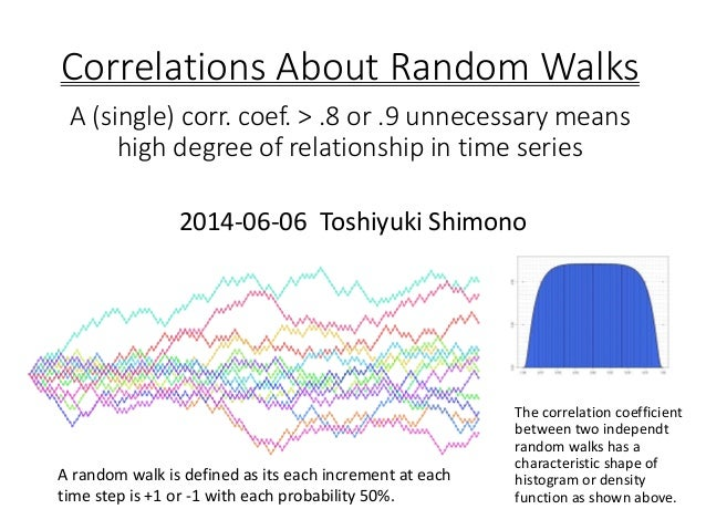 Correlations About Random Walks A (single) corr. coef. > .8 or .9 unnecessary means high degree of relationship in time se...