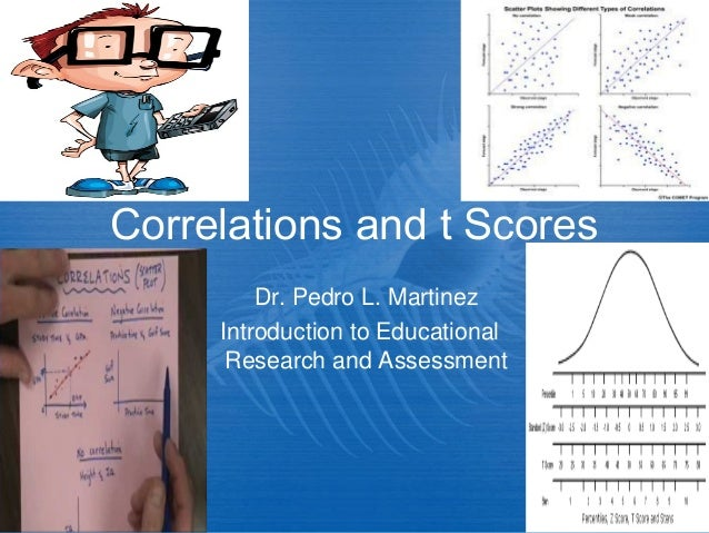 Correlations and t Scores Dr. Pedro L. Martinez Introduction to Educational Research and Assessment