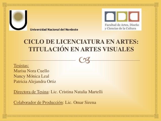  CICLO DE LICENCIATURA EN ARTES: TITULACIÓN EN ARTES VISUALES Universidad Nacional del Nordeste Tesistas: Marisa Nora Cue...
