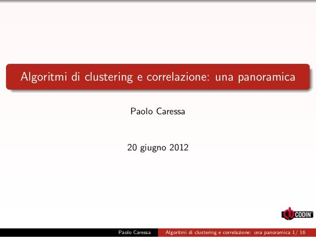 Algoritmi di clustering e correlazione: una panoramica Paolo Caressa 20 giugno 2012 Paolo Caressa Algoritmi di clustering ...