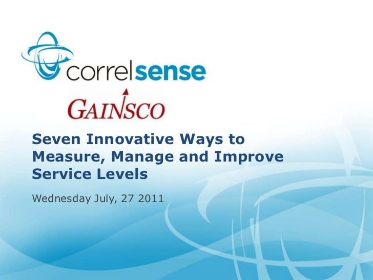 Seven Innovative Ways to Measure, Manage and Improve Service Levels<br />Wednesday July, 27 2011<br />