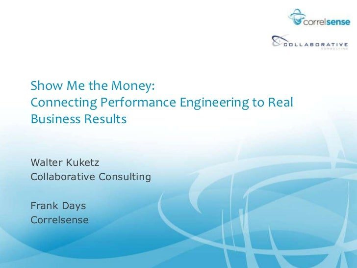 Show Me the Money: Connecting Performance Engineering to Real Business Results<br />Walter Kuketz<br />Collaborative Consu...