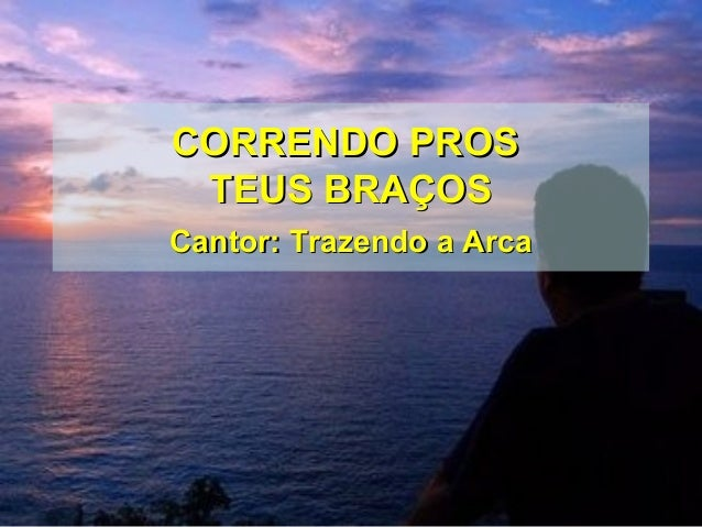 CORRENDO PROSCORRENDO PROS TEUS BRAÇOSTEUS BRAÇOS Cantor: Trazendo a ArcaCantor: Trazendo a Arca