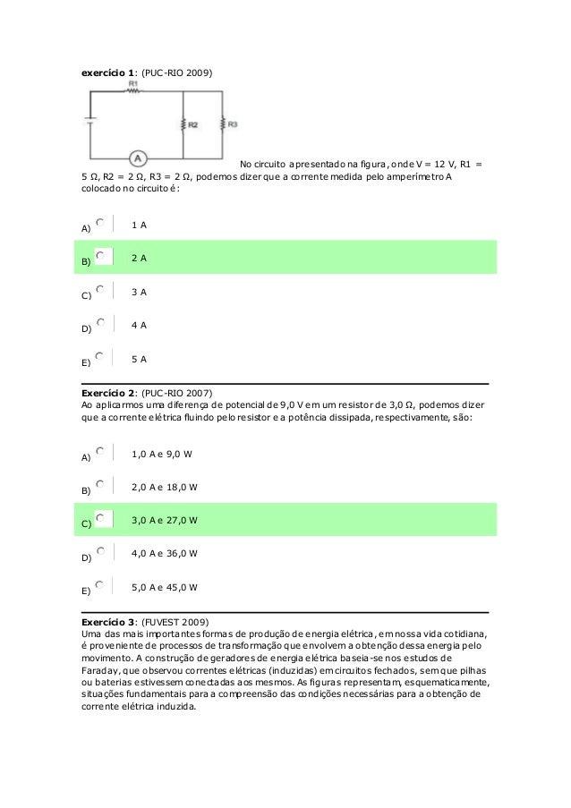 exercício 1: (PUC-RIO 2009) No circuito apresentado na figura, onde V = 12 V, R1 = 5 Ω, R2 = 2 Ω, R3 = 2 Ω, podemos dizer ...
