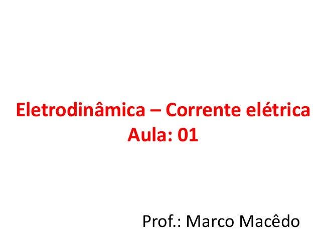 Eletrodinâmica – Corrente elétrica Aula: 01 Prof.: Marco Macêdo