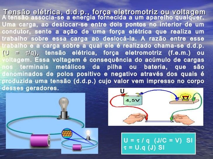 Tensão elétrica, d.d.p., força eletromotriz ou voltagemA tensão associa-se a energia fornecida a um aparelho qualquer.Uma ...