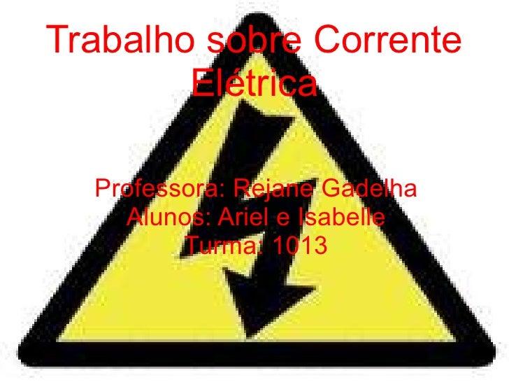 Trabalho sobre Corrente Elétrica Professora: Rejane Gadelha Alunos: Ariel e Isabelle Turma: 1013