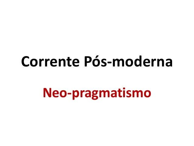 Corrente Pós-moderna Neo-pragmatismo