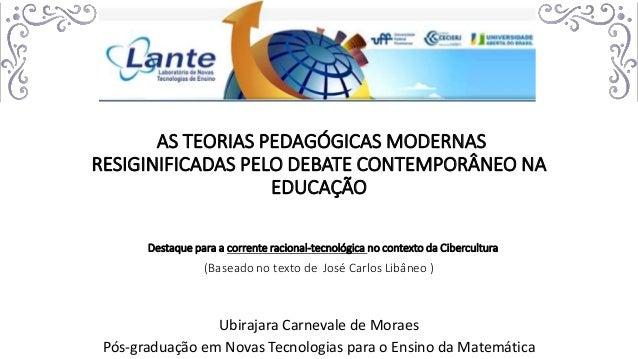 AS TEORIAS PEDAGÓGICAS MODERNAS RESIGINIFICADAS PELO DEBATE CONTEMPORÂNEO NA EDUCAÇÃO Destaque para a corrente racional-te...