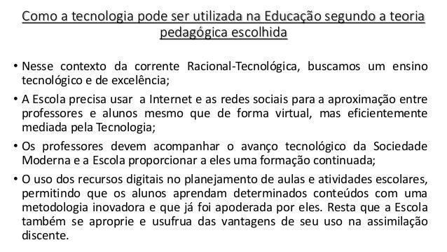 Como a tecnologia pode ser utilizada na Educação segundo a teoria pedagógica escolhida • Nesse contexto da corrente Racion...