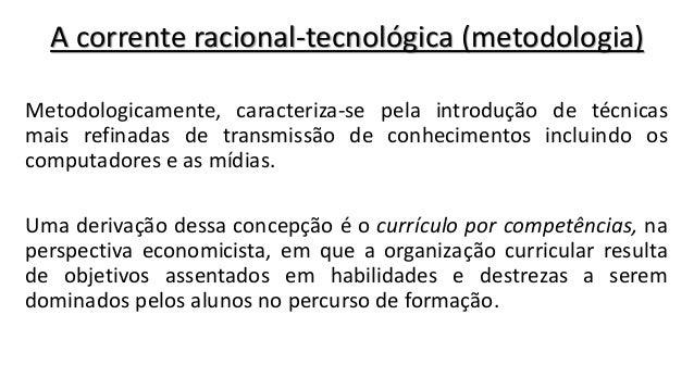 A corrente racional-tecnológica (metodologia) Metodologicamente, caracteriza-se pela introdução de técnicas mais refinadas...