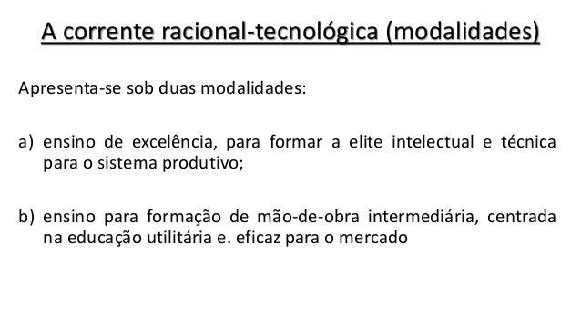 A corrente racional-tecnológica (modalidades) Apresenta-se sob duas modalidades: a) ensino de excelência, para formar a el...