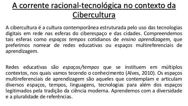 A corrente racional-tecnológica no contexto da Cibercultura A cibercultura é a cultura contemporânea estruturada pelo uso ...