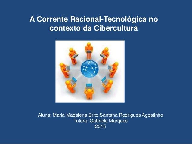 A Corrente Racional-Tecnológica no contexto da Cibercultura Aluna: Maria Madalena Brito Santana Rodrigues Agostinho Tutora...