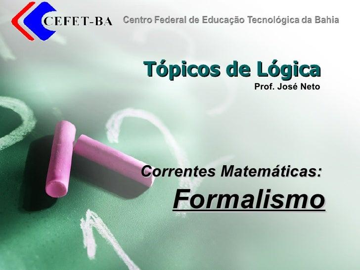 Tópicos de Lógica Correntes Matemáticas: Formalismo Prof. José Neto