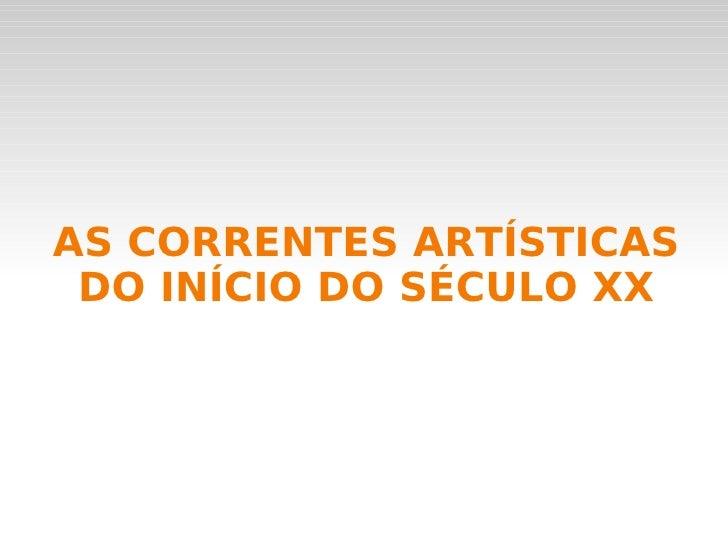 AS CORRENTES ARTÍSTICAS DO INÍCIO DO SÉCULO XX