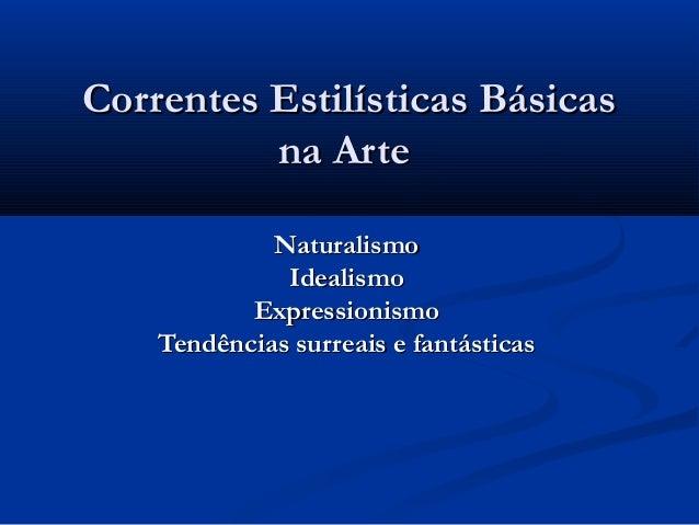 Correntes Estilísticas BásicasCorrentes Estilísticas Básicas na Artena Arte NaturalismoNaturalismo IdealismoIdealismo Expr...