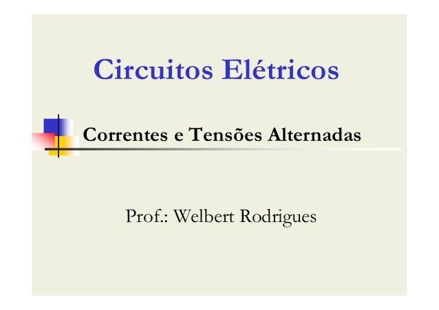 Correntes e Tensões Alternadas Prof.: Welbert Rodrigues Circuitos Elétricos
