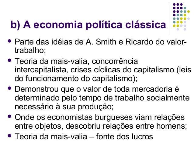 b) A economia política clássica  Parte das idéias de A. Smith e Ricardo do valor- trabalho;  Teoria da mais-valia, conco...