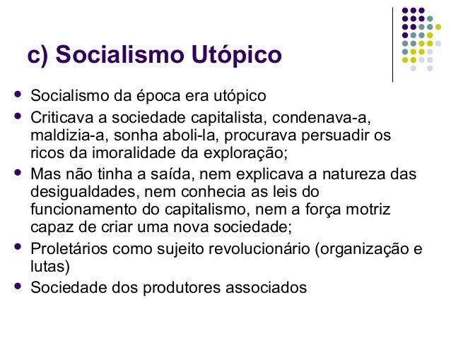 c) Socialismo Utópico  Socialismo da época era utópico  Criticava a sociedade capitalista, condenava-a, maldizia-a, sonh...