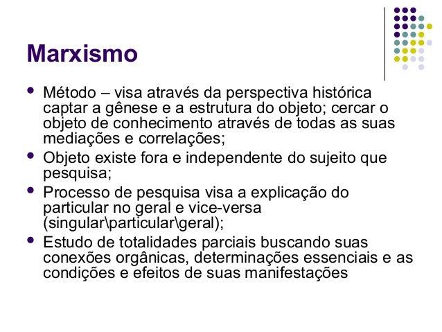 Marxismo  Método – visa através da perspectiva histórica captar a gênese e a estrutura do objeto; cercar o objeto de conh...