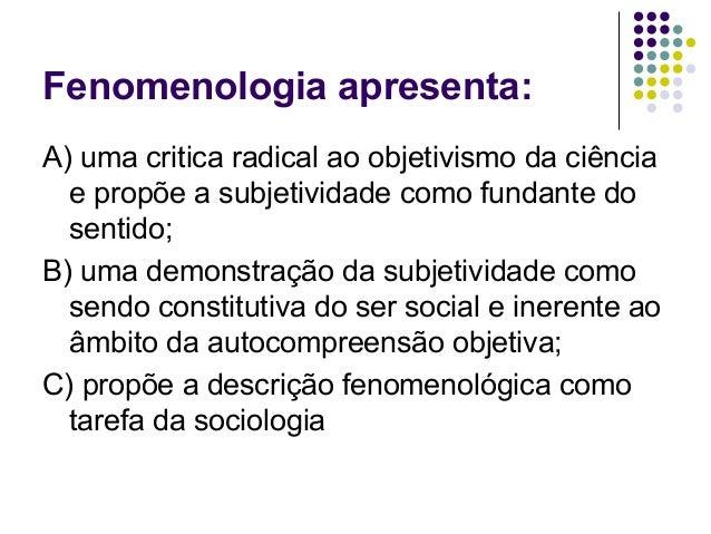 Fenomenologia apresenta: A) uma critica radical ao objetivismo da ciência e propõe a subjetividade como fundante do sentid...