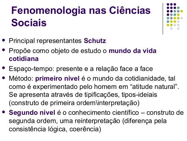 Fenomenologia nas Ciências Sociais  Principal representantes Schutz  Propõe como objeto de estudo o mundo da vida cotidi...