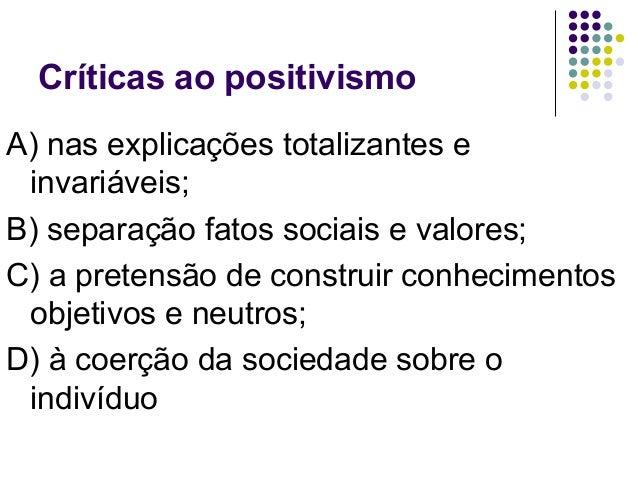 Críticas ao positivismo A) nas explicações totalizantes e invariáveis; B) separação fatos sociais e valores; C) a pretensã...