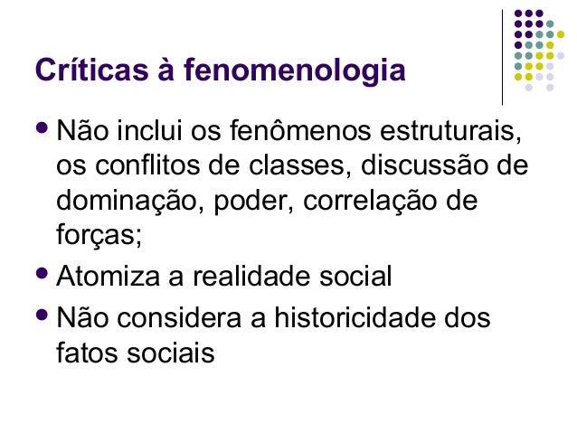 Críticas à fenomenologia Não inclui os fenômenos estruturais, os conflitos de classes, discussão de dominação, poder, cor...
