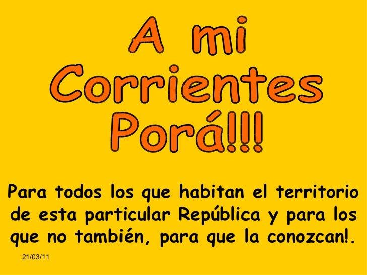 A mi Corrientes Porá!!! Para todos los que habitan el territorio de esta particular República y para los que no también, p...