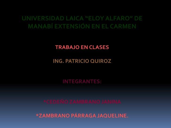 """UNIVERSIDAD LAICA """"ELOY ALFARO"""" DE MANABÍ EXTENSIÓN EN EL CARMEN<br />TRABAJO EN CLASES<br />ING. PATRICIO QUIROZ<br />INT..."""