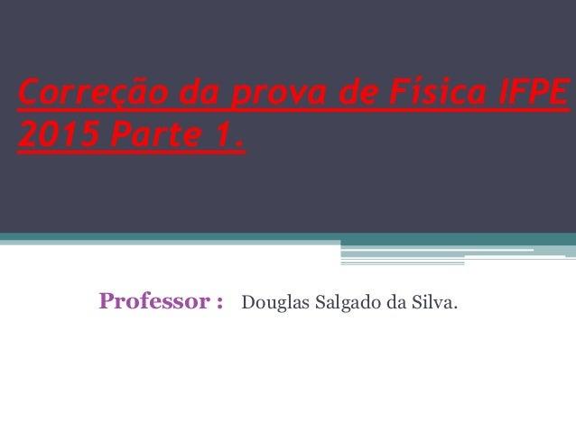 Correção da prova de Física IFPE 2015 Parte 1. Professor : Douglas Salgado da Silva.
