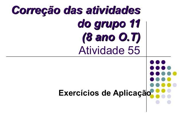 Correção das atividadesCorreção das atividades do grupo 11do grupo 11 (8 ano O.T)(8 ano O.T) Atividade 55 Exercícios de Ap...