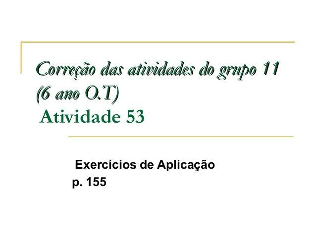 Correção das atividades do grupo 11Correção das atividades do grupo 11 (6 ano O.T)(6 ano O.T) Atividade 53 Exercícios de A...