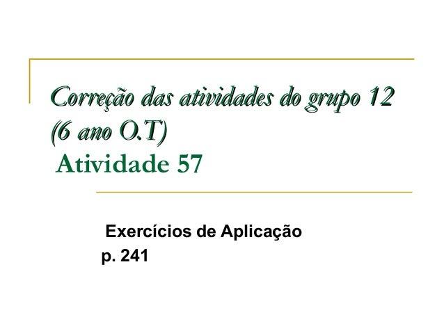 Correção das atividades do grupo 12Correção das atividades do grupo 12 (6 ano O.T)(6 ano O.T) Atividade 57 Exercícios de A...