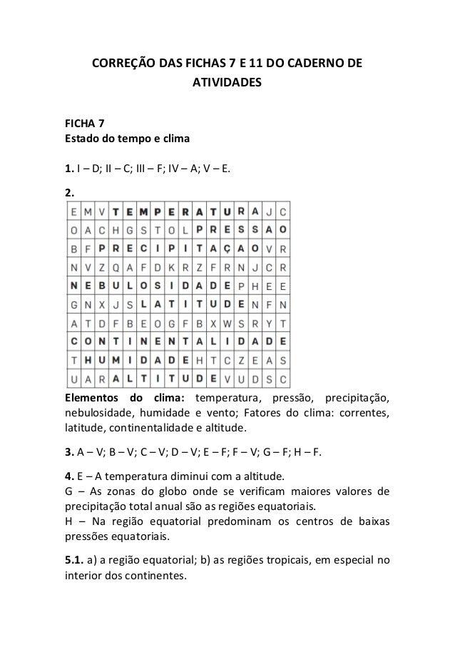 CORREÇÃO DAS FICHAS 7 E 11 DO CADERNO DE ATIVIDADES FICHA 7 Estado do tempo e clima 1. I – D; II – C; III – F; IV – A; V –...