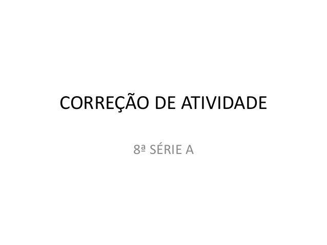 CORREÇÃO DE ATIVIDADE 8ª SÉRIE A