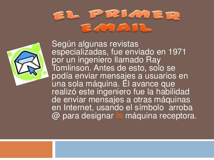 EL PRIMER EMAIL<br />Según algunas revistas especializadas, fue enviado en 1971 por un ingeniero llamado Ray Tomlinson. An...