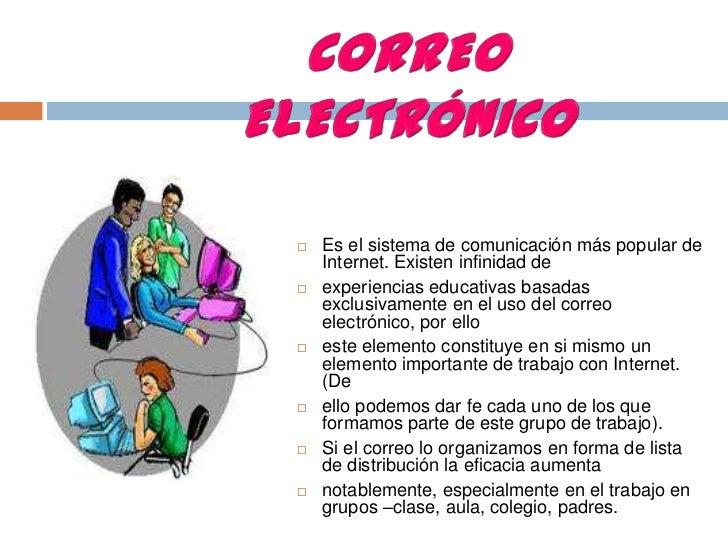 CORREO  ELECTRÓNICO<br />Es el sistema de comunicación más popular de Internet. Existen infinidad de<br />experiencias edu...