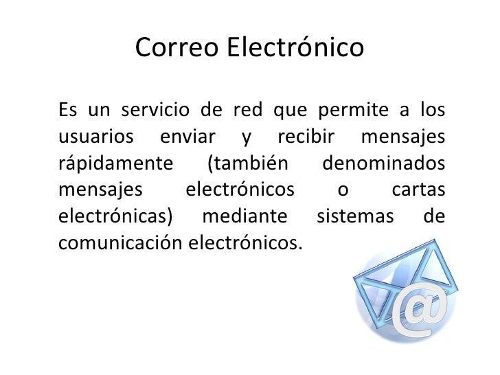CorreoElectrónico<br />Es un servicio de red que permite a los usuarios enviar y recibir mensajes rápidamente (también den...