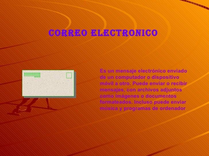 CORREO ELECTRONICO           Es un mensaje electrónico enviado         de un computador o dispositivo         móvil a otro...