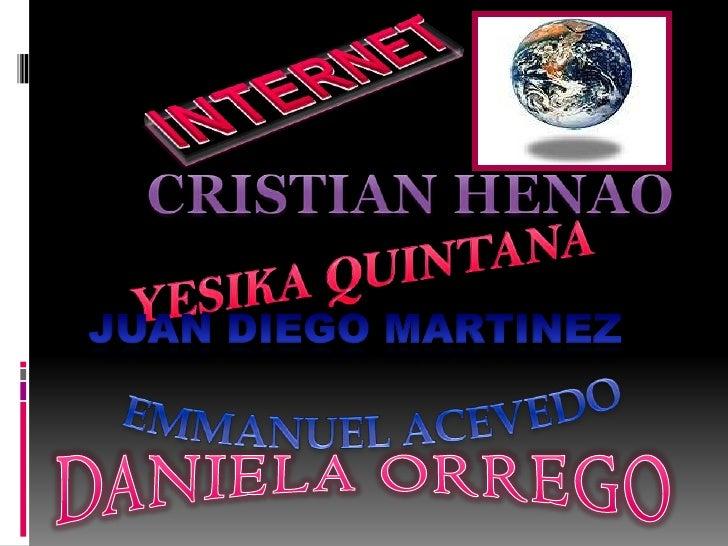 INTERNET<br />CRISTIAN HENAO<br />YESIKA QUINTANA<br />EMMANUEL ACEVEDO<br />JUAN DIEGO MARTINEZ<br />DANIELA ORREGO<br />