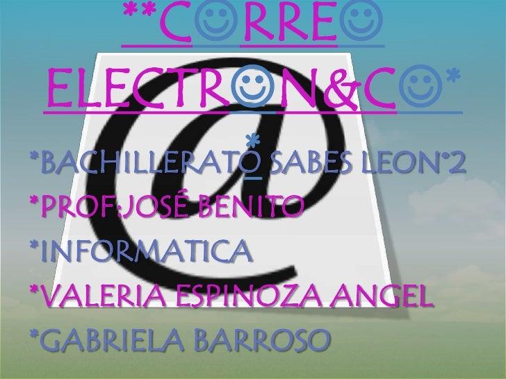 **CRRE ELECTRN&C*            **BACHILLERATO SABES LEON°2*PROF:JOSÉ BENITO*INFORMATICA*VALERIA ESPINOZA ANGEL*GABRIELA ...