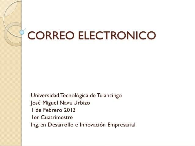 CORREO ELECTRONICOUniversidad Tecnológica de TulancingoJosé Miguel Nava Urbizo1 de Febrero 20131er CuatrimestreIng. en Des...