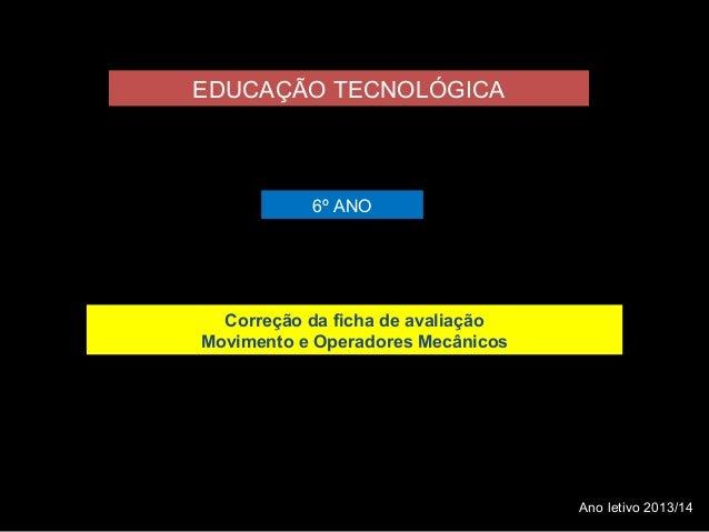EDUCAÇÃO TECNOLÓGICA  6º ANO  Correção da ficha de avaliação  Movimento e Operadores Mecânicos  Ano letivo 2013/14