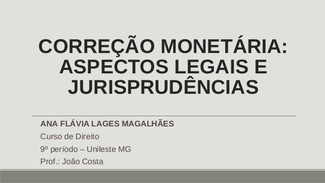 CORREÇÃO MONETÁRIA: ASPECTOS LEGAIS E JURISPRUDÊNCIAS ANA FLÁVIA LAGES MAGALHÃES Curso de Direito 9º período – Unileste MG...