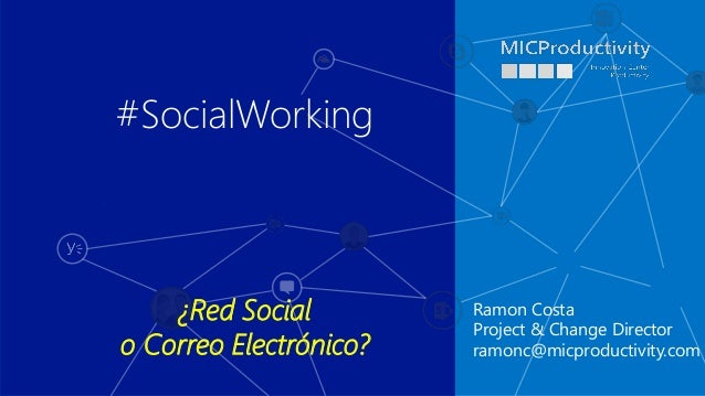 Ramon Costa Project & Change Director ramonc@micproductivity.com #SocialWorking ¿Red Social o Correo Electrónico?