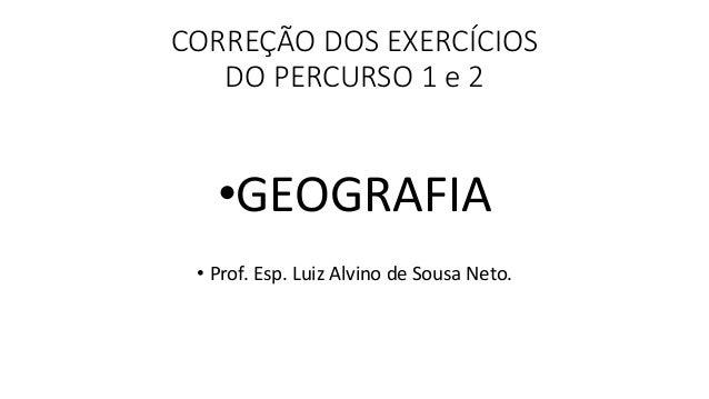 CORREÇÃO DOS EXERCÍCIOS DO PERCURSO 1 e 2 •GEOGRAFIA • Prof. Esp. Luiz Alvino de Sousa Neto.