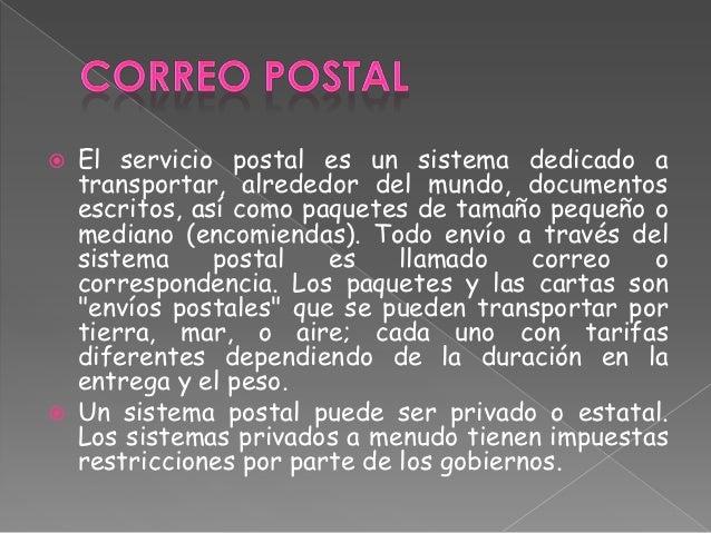    El servicio postal es un sistema dedicado a    transportar, alrededor del mundo, documentos    escritos, así como paqu...