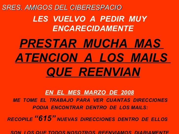 <ul><li>SRES. AMIGOS DEL CIBERESPACIO   </li></ul><ul><li>LES  VUELVO  A  PEDIR  MUY ENCARECIDAMENTE </li></ul><ul><li>PRE...